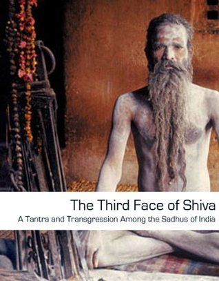The Third Face of Shiva: Tantra and Transgression Among the Sadhus of India  by  Mikhah Ben David