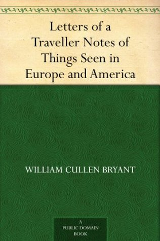 Letters of a Traveller Notes of Things Seen in Europe and America  by  William Cullen Bryant