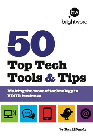 50 Top Tech Tools and Tips: Making the Most of Technology in Your Business David Sandy