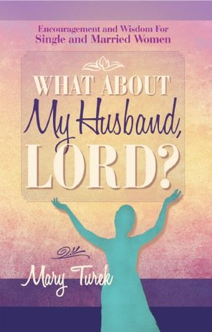 What About My Husband, Lord?: Encouragement and Wisdom For Single and Married Women Mary Turek