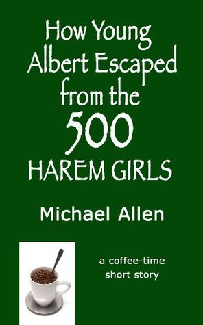 How Young Albert Escaped from the 500 Harem Girls  by  Michael Allen