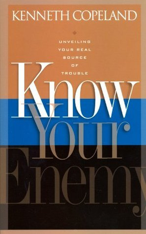 Know Your Enemy: Unveiling Your Real Source of Trouble Kenneth Copeland