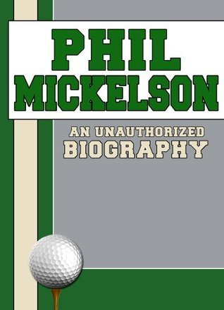 Phil Mickelson: An Unauthorized Biography  by  Belmont And Belcourt Biographies