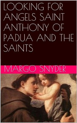 Looking For Angels Saint Anthony Of Padua And The Saints  by  Margo Snyder