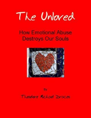 The Unloved: How Emotional Abuse Destroys Our Souls Ted Dracos