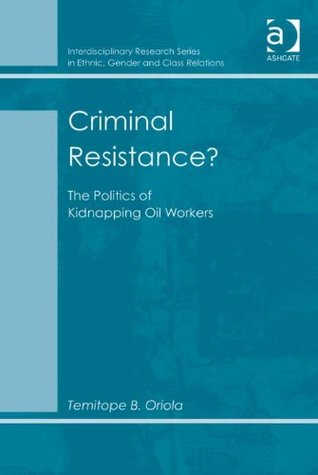 Criminal Resistance? (Interdisciplinary Research Series in Ethnic, Gender and Class Relations) Temitope B. Oriola