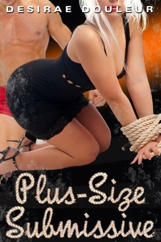 PLUS-SIZE SUBMISSIVE  by  Desirae Douleur