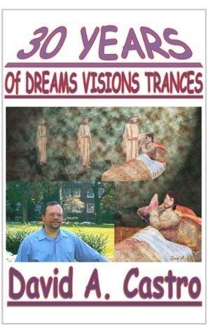 30 Years Of Dreams Visions Trances  by  David A. Castro