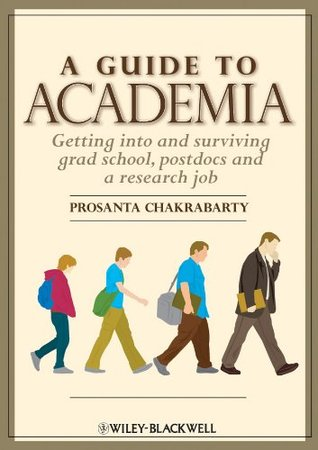 Guide to Academia: Getting Into and Surviving Grad School, Postdocs and a Research Job  by  Prosanta Chakrabarty