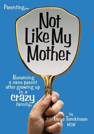 Not Like My Mother:Becoming a sane parent after growing up in a CRAZY family Irene Tomkinson