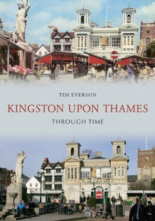 Kingston Upon Thames Through Time  by  Tim Everson
