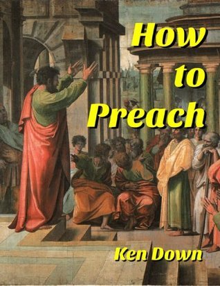How to Preach  by  Ken Down