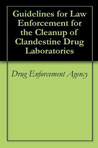 Guidelines for Law Enforcement for the Cleanup of Clandestine Drug Laboratories Drug Enforcement Agency
