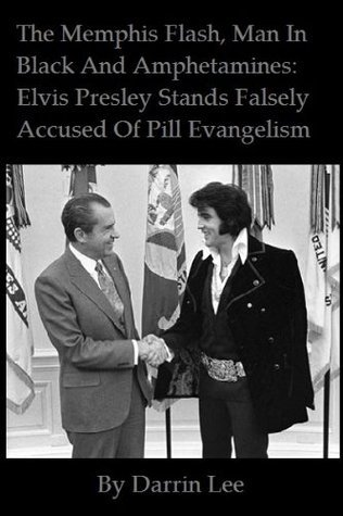 The Memphis Flash, Man In Black And Amphetamines: Elvis Presley Stands Falsely Accused Of Pill Evangelism  by  Darrin Lee