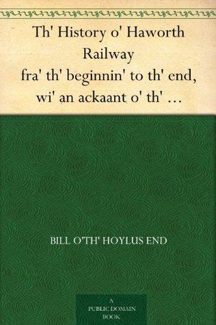 Th History o Haworth Railway fra th beginnin to th end, wi an ackaant o th oppnin serrimony Bill oth Hoylus End