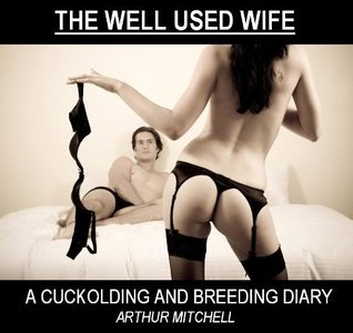The Well Used Wife: A Cuckolding and Breeding Diary  by  Arthur  Mitchell