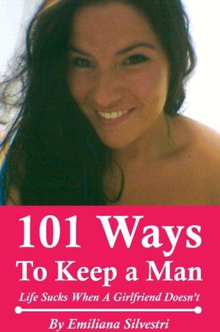 101 Ways to Keep a Man - Life Sucks When A Girlfriend Doesnt  by  Emiliana Silvestri