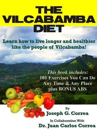 The Vilcabamba Diet: Learn How to Live Longer and Healthier Like the People of Vilcabamba  by  Joseph G. Correa