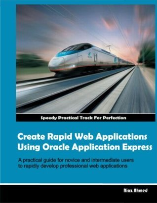 Create Rapid Web Applications Using Oracle Application Express (Oracle Application Express Riaz Ahmed