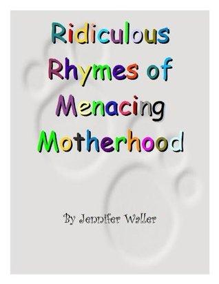 Ridiculous Rhymes of Menacing Motherhood  by  Jennifer  Waller