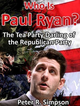 Who Is Paul Ryan: The Tea Party Darling of the Republican Party Peter R. Simpson