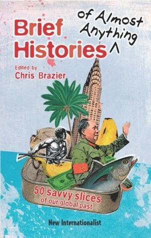Brief Histories of Almost Anything: 50 Savvy Slices of our Global Past  by  Chris Brazier