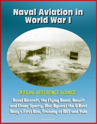 Naval Aviation in World War I - Official Reference Source, Naval Aircraft, the Flying Bomb, Hewitt and Elmer Sperry, War Against the U-Boat, Navys First Ace, Training at MIT and Yale  by  Progressive Management