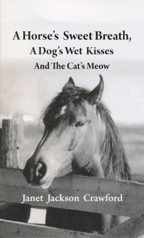 A HORSES SWEET BREATH, A DOGS WET KISSES AND THE CATS MEOW part one  by  Janet Jackson Crawford