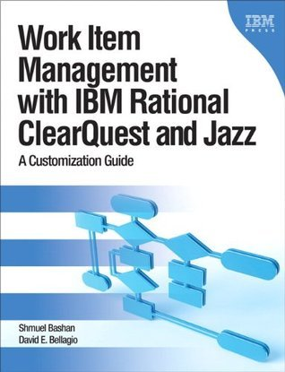 Work Item Management with IBM Rational ClearQuest and Jazz: A Customization Guide  by  David E. Bellagio