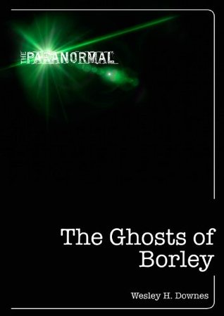 The Ghosts of Borley (The Paranormal) Wesley Downes