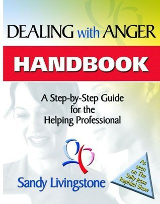 Dealing With Anger Handbook: A Step-By-Step Guide For The Helping Professional Sandy Livingstone