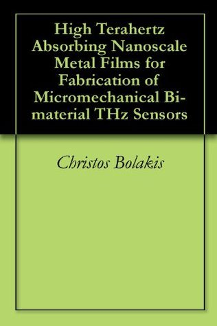 High Terahertz Absorbing Nanoscale Metal Films for Fabrication of Micromechanical Bi-material THz Sensors Christos Bolakis