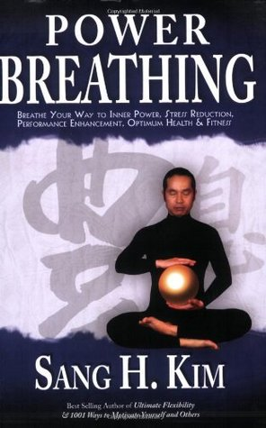 Power Breathing: Breathe Your Way to Inner Power, Stress Reduction, Performance Enhancement, Optimum Health & Fitness  by  Sang H. Kim