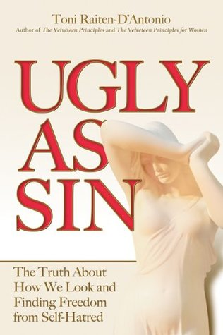 Ugly as Sin: The Truth About How We Look and Finding Freedom From Self-Hatred Toni Raiten-DAntonio