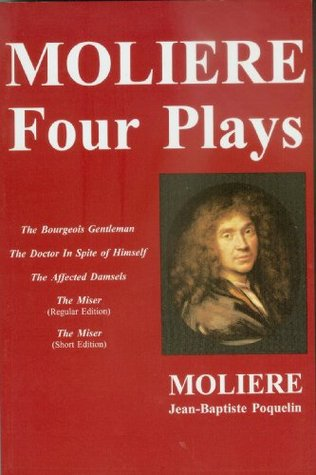 Moliere--Four Plays: Bourgeois Gentleman, Doctor In Spite of Himself, The Affected Damsels, The Miser  by  Molière