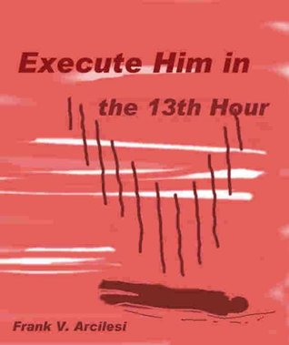 Execute Him in the 13th Hour:  The Death Row Order to Cheat Fank Arcilesi