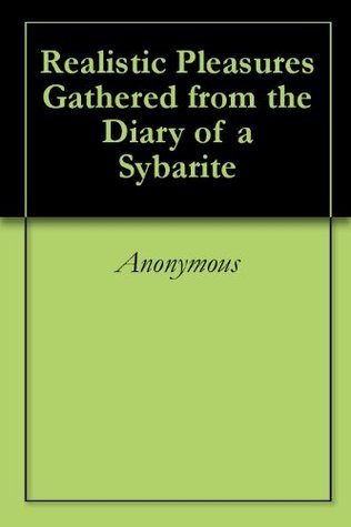 Realistic Pleasures Gathered from the Diary of a Sybarite  by  Anonymous