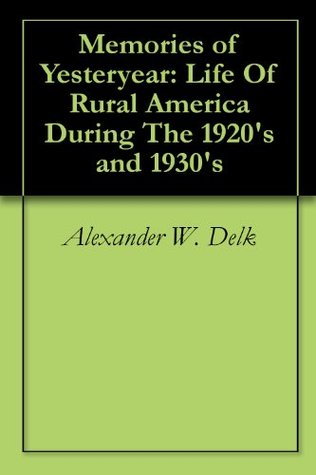 Memories of Yesteryear: Life Of Rural America During The 1920s and 1930s Alexander W. Delk