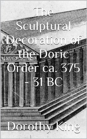 The Sculptural Decoration of the Doric Order ca. 375 - 31 BC  by  Dorothy King