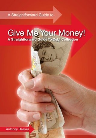 Give Me Your Money! A Straightforward Guide to Debt Collection  by  Anthony Reeves