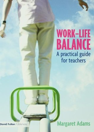 Work-Life Balance: A Practical Guide for Teachers  by  Margaret Adams