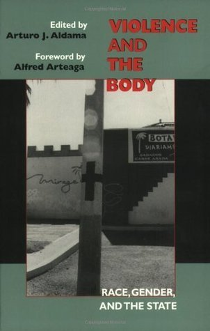 Violence and the Body: Race, Gender, and the State: Race, Gender and the State Arturo J. Aldama