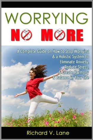 Worrying No More: A Complete Guide on How to Stop Worrying & a Holistic System to Eliminate Anxiety, Reduce Stress, & Create Harmony & Balance in Your Life Richard V. Lane