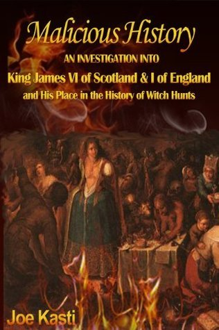 Malicious History: AN INVESTIGATION INTO KING JAMES VI OF SCOTLAND, I OF ENGLAND, AND HIS PLACE IN THE HISTORY OF WITCH HUNTS. Joe Kasti