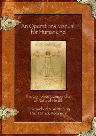 An Operations Manual For Humankind - The Complete Compendium Of Natural Health  by  Paul Patrick Robinson