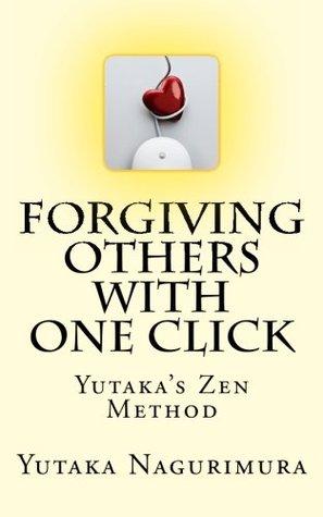Forgiving Others with One Click: Yutakas Zen Method Yutaka Nagurimura