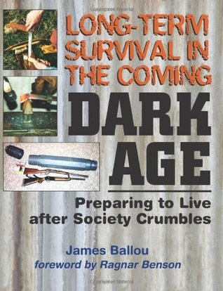 Long-Term Survival in the Coming Dark Age: Preparing to Live After Society Crumbles  by  James Ballou