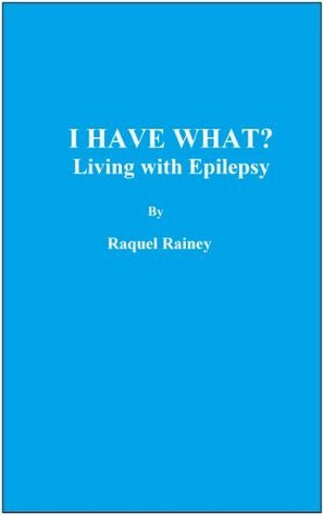 I HAVE WHAT? Living with Epilepsy  by  Raquel Rainey