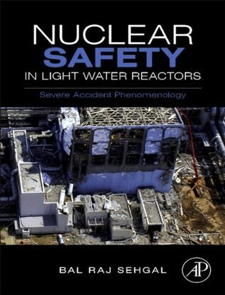 Nuclear Safety in Light Water Reactors: Severe Accident Phenomenology  by  Bal Raj Sehgal