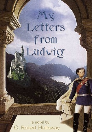 My Letters From Ludwig: A Novel About King Ludwig II Of Bavaria  by  C. Robert Holloway